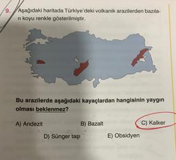 9. Aşağıdaki haritada Türkiye'deki volkanik arazilerden bazıla- ni koyu renkle gösterilmiştir. Bu arazilerde aşağıdaki kayaçlardan hangisinin yaygın olması beklenmez? A) Andezit B) Bazalt C) Kalker D) Sünger taşı E) Obsidyen