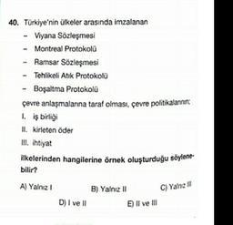 40. Türkiye'nin ülkeler arasında imzalanan Viyana Sözleşmesi Montreal Protokoli - Ramsar Sözleşmesi Tehlikeli Atik Protokolu Boşaltma Protokoli çevre anlaşmalarına tarat olması, çevre politikalarının 1. iş birligi II. kirleten oder III. ihtiyat ilkelerinde