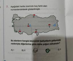 7. Aşağıdaki harita üzerinde beş farklı alan numaralandırılarak gösterilmiştir. IV Bu alanların hangisi ekonomik faaliyetlerin gelişmişliği nedeniyle diğerlerine göre daha yoğun nüfusludur? A) B)    C D EV