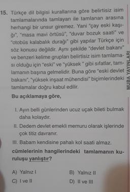 """15. Türkçe dil bilgisi kurallarına göre belirtisiz isim tamlamalarında tamlayan ile tamlanan arasına herhangi bir unsur giremez. Yani """"çay eski kaşı- ğı"""", """"masa mavi örtüsü"""", """"duvar bozuk saati"""" ve """"otobüs kalabalık durağı"""" gibi yapılar Türkçe için söz kon"""