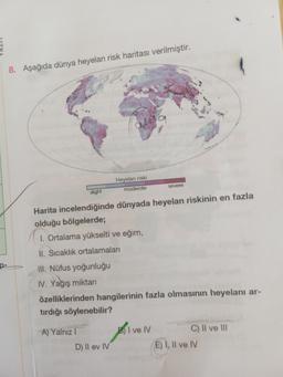 8. Aşağıda dünya heyelan risk haritası verilmiştir. 0449 Heyelan riski Servere moderate slight Harita incelendiğinde dünyada heyelan riskinin en fazla olduğu bölgelerde; 1. Ortalama yükselti ve eğim, II. Sıcaklık ortalamaları III. Nüfus yoğunluğu IV. Yağış