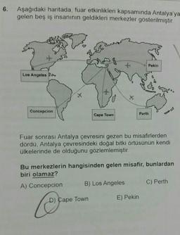 6. Aşağıdaki haritada, fuar etkinlikleri kapsamında Antalya'ya gelen beş iş insanının geldikleri merkezler gösterilmiştir. Pekin Los Angeles A Concepcion Perth Cape Town Fuar sonrası Antalya çevresini gezen bu misafirlerden dördü, Antalya çevresindeki doğa