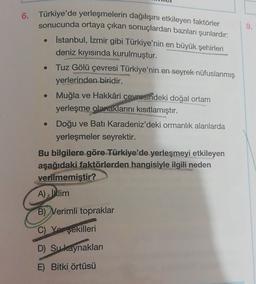 9. . 6. Türkiye'de yerleşmelerin dağılışını etkileyen faktörler sonucunda ortaya çıkan sonuçlardan bazıları şunlardır: Istanbul, İzmir gibi Türkiye'nin en büyük şehirleri deniz kıyısında kurulmuştur. Tuz Gölü çevresi Türkiye'nin en seyrek nüfuslanmış yerle