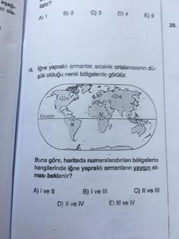 aşağı- usur? in ola- liştır? B) 2 A) 1 20 18. iğne yapraklı ormanlar, sick onderaan - şük olduğu nemli bölgelerde görülür. Ekvator 10 Buna göre, haritada numaralandınlan bölgelerin hangilerinde iğne yapraklı ormanlann yaygın ol- ması beklenir? A) I ve II B