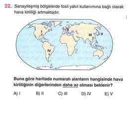 22. Sanayileşmiş bölgelerde fosil yakıt kullanımına bağlı olarak hava kirliliği artmaktadır. V IV Buna göre haritada numaralı alanların hangisinde hava kirliliğinin diğerlerinden daha az olması beklenir? A) B) II C) III D) IV E) V