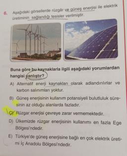 6. Aşağıdaki görsellerde rüzgâr ve güneş enerjisi ile elektrik üretiminin sağlandığı tesisler verilmiştir. Buna göre bu kaynaklarla ilgili aşağıdaki yorumlardan hangisi yanlıştır? A) Alternatif enerji kaynakları olarak adlandırılırlar ve karbon salınımları