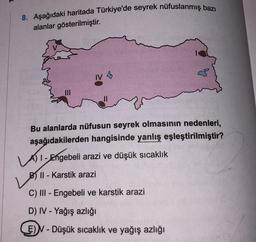 8. Aşağıdaki haritada Türkiye'de seyrek nüfuslanmış bazı alanlar gösterilmiştir. IV Bu alanlarda nüfusun seyrek olmasının nedenleri, aşağıdakilerden hangisinde yanlış eşleştirilmiştir? A) I-Engebeli arazi ve düşük sıcaklık B) II - Karstik arazi C) III - En