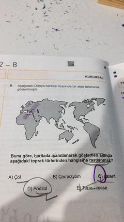 2-B KURUMSAL 9. Aşağıdaki Dünya haritası üzerinde bir alan taranarak gösterilmiştir. Buna göre, haritada işaretlenerek gösterilen alanda aşağıdaki toprak türlerinden hangisine rastlanmaz? A) Çöl B) Çernezyom Caterit D) Podzol El Terra...rossa