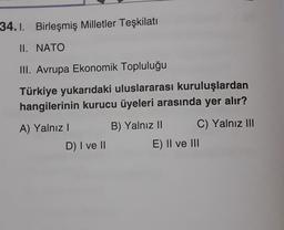 34.1. Birleşmiş Milletler Teşkilatı II. NATO III. Avrupa Ekonomik Topluluğu Türkiye yukarıdaki uluslararası kuruluşlardan hangilerinin kurucu üyeleri arasında yer alır? A) Yalnız! B) Yalnız II C) Yalnız III D) I ve II E) II ve III