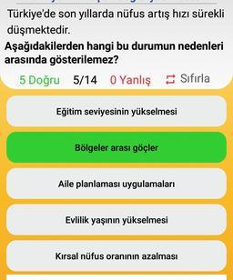 Türkiye'de son yıllarda nüfus artış hızı sürekli düşmektedir. Aşağıdakilerden hangi bu durumun nedenleri arasında gösterilemez? 5 Doğru 5/14 O Yanlış Sıfırla Eğitim seviyesinin yükselmesi Bölgeler arası göçler Aile planlaması uygulamaları Evlilik yaşının y