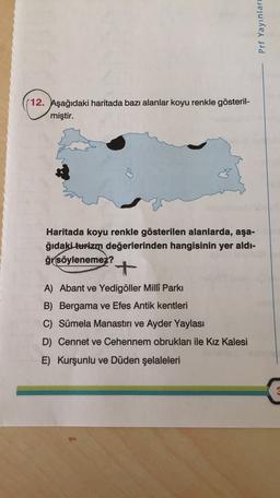 Prf Yayınları (12. Aşağıdaki haritada bazı alanlar koyu renkle gösteril- miştir. Haritada koyu renkle gösterilen alanlarda, aşa- ğıdaki turizm değerlerinden hangisinin yer aldı- ği söylenemez? + A) Abant ve Yedigöller Milli Parkı B) Bergama ve Efes Antik k