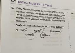 AYT   SOSYAL BİLİMLER - 2 TESTİ 1 16. 13. Kuzey Atlantik Antlaşması Örgütü olan NATO'nun kuru- luş amacı, sosyalist bloktan gelecek olan saldırılara ortak cevap verilmesini sağlamaktır. Antlaşma gereği, üye ül- kelerden birine yapılacak saldırı , bütün üye