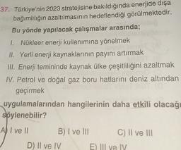 37. Türkiye'nin 2023 stratejisine bakıldığında enerjide dışa bağımlılığın azaltılmasının hedeflendiği görülmektedir. Bu yönde yapılacak çalışmalar arasında; 1. Nükleer enerji kullanımına yönelmek II. Yerli enerji kaynaklarının payını artırmak III. Enerji t