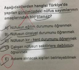 Aşağıdakilerden hangisi Türkiye'de yapılan günümüzdeki nüfus sayımlarının amaçlarından biri olamaz? A) Nüfusun eğitim durumunu öğrenmek B) Nüfusun cinsiyet durumunu öğrenmek Nüfusun kır - kent durumunu öğrenmek D) Çalışan nüfusun sektörlere dağılımını öğre