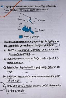 22. Aşağıdaki haritalarda İstanbul'da nüfus yoğunluğu- nun 1950'den 2010'a değişimi gösterilmiştir. 1950 2010 Nüfus yoğunluğu Haritaya bakılarak nüfus yoğunluğu ile ilgili yapı- lan aşağıdaki yorumlardan hangisi yanlıştır? A) 2010'da İstanbul'un Marmara De