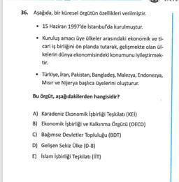 36. Aşağıda, bir küresel örgütün özellikleri verilmiştir. • 15 Haziran 1997'de İstanbul'da kurulmuştur. • Kuruluş amacı üye ülkeler arasındaki ekonomik ve ti- cari iş birliğini ön planda tutarak, gelişmekte olan ül- kelerin dünya ekonomisindeki konumunu iy