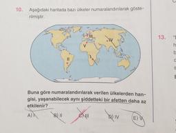 10. Aşağıdaki haritada bazı ülkeler numaralandırılarak göste- rilmiştir. 13. h ba d S E Buna göre numaralandırılarak verilen ülkelerden han- gisi, yaşanabilecek aynı şiddetteki bir afetten daha az etkilenir? B) 11 eu D) IV (EW