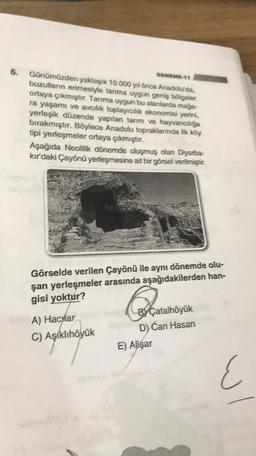 6. DENEME 11 Günümüzden yaklaşık 10.000 yıl önce Anadolu'da, buzulların ermesiyle tanıma uygun geniş bölgeler ortaya çıkmıştır. Tanıma uygun bu alanlarda mağa ra yaşamı ve avcılık toplayıcılık ekonomisi yerini, yerleşik düzende yapılan tarım ve Hayvancılığ