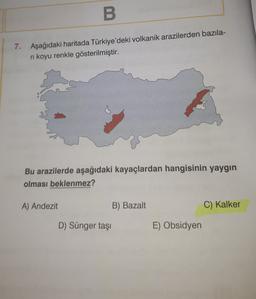 B 7. Aşağıdaki haritada Türkiye'deki volkanik arazilerden bazıla- ni koyu renkle gösterilmiştir. Bu arazilerde aşağıdaki kayaçlardan hangisinin yaygın olması beklenmez? A) Andezit B) Bazalt C) Kalker D) Sünger taşı E) Obsidyen