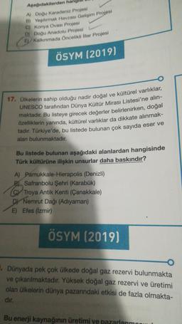 Aşağıdakilerden A) Doğu Karadeniz Projesi B) Yeşilırmak Havzası Gelioim Projesi C) Konya Ovası Projesi D) Doğu Anadolu Projesi Kalkınmada Öncelikli İller Projesi ÖSYM (2019) 17. Ülkelerin sahip olduğu nadir doğal ve kültürel varlıklar, UNESCO tarafından Dü