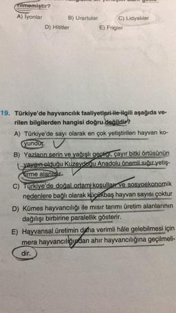 Tilmemiştir? A) İyonlar B) Urartular C) Lidyalılar D) Hititler E) Frigler 19. Türkiye'de hayvancılık faaliyetleri ile ilgili aşağıda ve- rilen bilgilerden hangisi doğru değildir? A) Türkiye'de sayı olarak en çok yetiştirilen hayvan ko- yundur B) Yazların s
