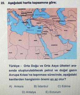 22. Aşağıdaki harita kapsamına göre; ENSINN TEK TERVIT om made IRAN DEREN URION WMDN CTION Türkiye - Orta Doğu ve Orta Asya ülkeleri ara- sında oluşturulabilecek petrol ve doğal gazın Avrupa Kıtası'na taşınması sürecinde, aşağıdaki kentlerden hangisinin ön
