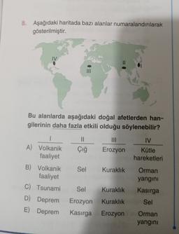 8. Aşağıdaki haritada bazı alanlar numaralandırılarak gösterilmiştir. IV Bu alanlarda aşağıdaki doğal afetlerden han- gilerinin daha fazla etkili olduğu söylenebilir? II III IV A) Volkanik faaliyet Çığ Erozyon Kütle hareketleri B) Volkanik faaliyet Sel Kur
