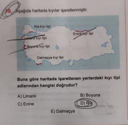 10. Aşağıda haritada kıyılar işaretlenmiştir. Ria kıyı tipi Enine kıyı tipi Limanil kiyi tipi Boyuna kıyı tipi Dalmaçya kıyı tipi Buna göre haritada işaretlenen yerlerdeki kıyı tipi adlarından hangisi doğrudur? A) Limanlı B) Boyuna C) Enine D) Ria E) Dalma