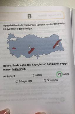 B Aşağıdaki haritada Türkiye'deki volkanik arazilerden bazıla- ri koyu renkle gösterilmiştir. Bu arazilerde aşağıdaki kayaçlardan hangisinin yaygın olması beklenmez? A) Andezit B) Bazalt C) Kalker D) Sünger taşı E) Obsidyen