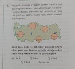 6. Aşağıdaki haritada iz düşüm alanları birbirine eşit olan beş farklı dairesel alan gösterilmiştir. Her daire- nin tam ortasında birbirlerine eşit uzunlukta ve doğu batı yönünde çizilmiş rakam kodlu enlem kesitleri bulunmaktadır. 5 6 2 Buna göre, doğu ve