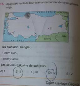 15. Aşağıdaki haritada bazı alanlar numaralandırılarak gösteri. miştir. KARADENIZ) GURCİSTAN BU VUN CIE ERM EGE DENIZ IV IRAK SURİYE AKDENIZ Bu alanların hangisi; * tarım alanı, sanayi alanı özelliklerinin ikisine de sahiptir? A) I B) II C) III D) IV E) V