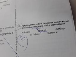 emektedir? C) Yalnız ill. III. 11. Aşağıda verilen yerlerin hangisinde sıcak su kaynak- larından jeotermal enerji üretimi yapılmaktadır? erin su seviyesinde dir. Ölçme, Değerlendirme ve Sınav Hizmetleri Genel Müdürlüğü en hangisinde di- 9 A) Ankara Bi Deni