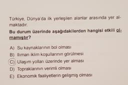 Türkiye, Dünya'da ilk yerleşilen alanlar arasında yer al- maktadır. Bu durum üzerinde aşağıdakilerden hangisi etkili ol- mamıştır? A) Su kaynaklarının bol olması B) liman iklim koşullarının görülmesi C) Ulaşım yolları üzerinde yer alması D) Topraklarının v