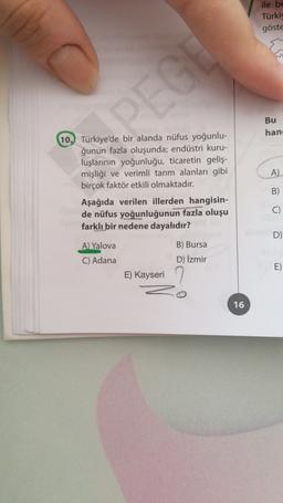 ile be Türkiy göste Bu han A) 10. Türkiye'de bir alanda nüfus yoğunlu- ğunun fazla oluşunda; endüstri kuru- luşlarının yoğunluğu, ticaretin geliş- mişliği ve verimli tarım alanları gibi birçok faktör etkili olmaktadır. Aşağıda verilen illerden hangisin- de