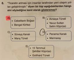 """8. """"Ticaretin artması için insanlar tarafından yeni ulaşım yol- ları geliştirilmiştir."""" diyen bir kişi aşağıdakilerden hangi- sini söylediğine kanıt olarak gösteremez? A) B) • Cebelitarık Boğazı • Bengal Körfezi • Avrasya Tüneli . Yavuz Sultan Selim Köprüs"""