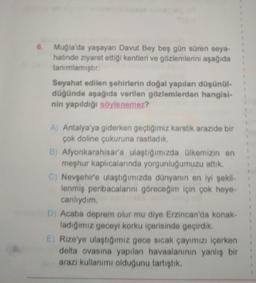 6. Muğla'da yaşayan Davut Bey beş gün süren seya- hatinde ziyaret ettiği kentleri ve gözlemlerini aşağıda tanımlamıştır Seyahat edilen şehirlerin doğal yapıları düşünül- düğünde aşağıda verilen gözlemlerden hangisi- nin yapıldığı söylenemez? A) Antalya'ya