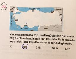 70 KAKAWI ATAN VE IV Bangt AKOENIX LORETO Yukarıdaki haritada koyu renkle gösterilen numaralan- mış alanların hangisinde kıyı kesimler ile iç kesimler arasındaki iklim koşulları daha az farklılık gösterir? A) B) IV C) III D) IV E) V