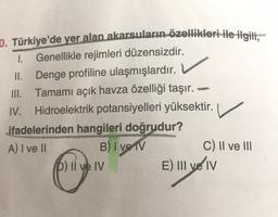 0. Türkiye'de yer alan akarsuların özellikleri ile ilgili, 1. Genellikle rejimleri düzensizdir. II. Denge profiline ulaşmışlardır. III. Tamamı açık havza özelliği taşır. IV. Hidroelektrik potansiyelleri yüksektir. ifadelerinden hangileri doğrudur? A) I ve