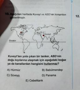 w 10. Aşağıdaki haritada Kuveyt ve ABD'nin konumları gösterilmiştir. 12. ABD Kuveyt Ekvator o Kuveyt'ten yola çıkan bir tanker, ABD'nin doğu kıyılarına ulaşmak için aşağıdaki boğaz ya da kanallardan hangisini kullanmaz? A) Hürmüz B) Babülmendep C) Süveyş D