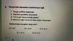 8. Türkiye'deki akarsuların özellikleriyle ilgili, 1. Denge profiline ulaşılmıştır. II. Rejimleri genellikle düzensizdir. III. Tümü açık havza özelliği gösterir. IV. Bazısının ağız kısmında delta ovaları oluşmuştur. ifadelerinden hangileri doğrudur? A) I v