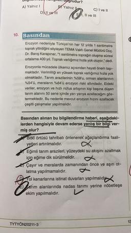 """A) Yalnız! DNII ve 111 grudur? B) Yalnız C) I ve 11 EI, II ve III 10. Basından Erozyon nedeniyle Türkiye'nin her 12 yılda 1 santimetre toprak yitirdiğini söyleyen TEMA Vakfı Genel Müdürü Doç. Dr. Barış Karapınar, """"1 santimetre toprağın oluşma süresi ortala"""