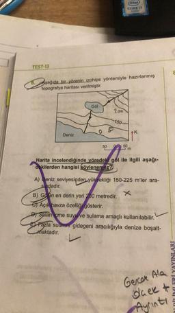 (inted CORE 12 TEST-13 Aşağıda bir yörenin izohips yöntemiyle hazırlanmış topografya haritası verilmiştir. Gol 209 150 K Deniz 50 50 m Harita incelendiğinde yöredek göl ile ilgili aşağı- dakilerden hangisi söylenemez? A) Deniz seviyesinden yüksekliği 150-2