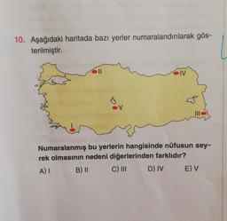 10. Aşağıdaki haritada bazı yerler numaralandırılarak gös- terilmiştir. II IV V Numaralanmış bu yerlerin hangisinde nüfusun sey- rek olmasının nedeni diğerlerinden farklıdır? A) I C) III D) IV E) V B) II