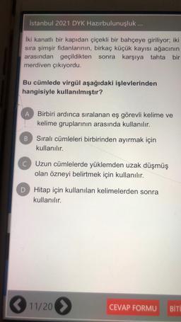 İstanbul 2021 DYK Hazırbulunuşluk ... İki kanatlı bir kapıdan çiçekli bir bahçeye giriliyor; iki sıra şimşir fidanlarının, birkaç küçük kayısı ağacının arasından geçildikten sonra sonra karşıya tahta bir merdiven çıkıyordu. Bu cümlede virgül aşağıdaki işle