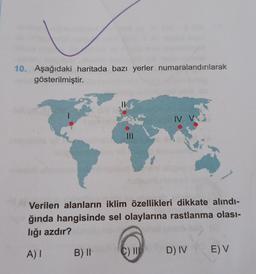 10. Aşağıdaki haritada bazı yerler numaralandırılarak gösterilmiştir. II IV V Verilen alanların iklim özellikleri dikkate alındı- ğında hangisinde sel olaylarına rastlanma olası- lığı azdır? A) I B) II C) IN D) IV E) V