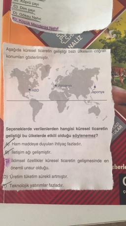 öprü çayı C) Dim çay D) Göksu Nehri E) Kücük Menderes Nehri Aşağıda küresel ticaretin geliştiği bazı ülkelerin coğrafi konumları gösterilmiştir. NALİZ Almanya ABD Japonya Seçeneklerde verilenlerden hangisi küresel ticaretin geliştiği bu ülkelerde etkili ol