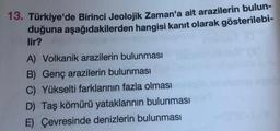 13. Türkiye'de Birinci Jeolojik Zaman'a ait arazilerin bulun- duğuna aşağıdakilerden hangisi kanıt olarak gösterilebi- lir? A) Volkanik arazilerin bulunması B) Genç arazilerin bulunması C) Yükselti farklarının fazla olması D) Taş kömürü yataklarının bulunm