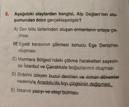 5. Aşağıdaki olaylardan hangisi, Alp Dağları'nın olu- şumundan önce gerçekleşmiştir? A) Dev bitki türlerinden oluşan ormanların ortaya çık- masi By Egeid karasinin çökmesi sonucu Ege Denizi'nin oluşması C) Marmara Bölgesi'ndeki çökme hareketleri sayesin- d