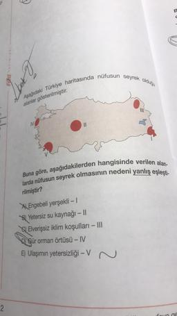 ♡ B en Aşağıdaki Türkiye haritasında nüfusun seyrek olduğu alanlar gösterilmiştir . IN 7 2 M Il Buna göre, aşağıdakilerden hangisinde verilen alan- larda nüfusun seyrek olmasının nedeni yanlış eşleşti- rilmiştir? A) Engebeli yerşekli - 1 Bl Yetersiz su kay