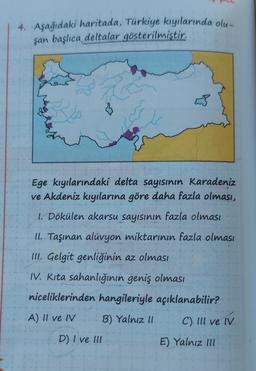 4. Aşağıdaki haritada, Türkiye kıyılarında olu- şan başlıca deltalar gösterilmiştir. Ege kıyılarındaki delta sayısının Karadeniz ve Akdeniz kıyılarına göre daha fazla olması, 1. Dökülen akarsu sayısının fazla olması II. Taşınan alüvyon miktarının fazla olm